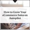 How to grow your eCommerce sales on autopilot