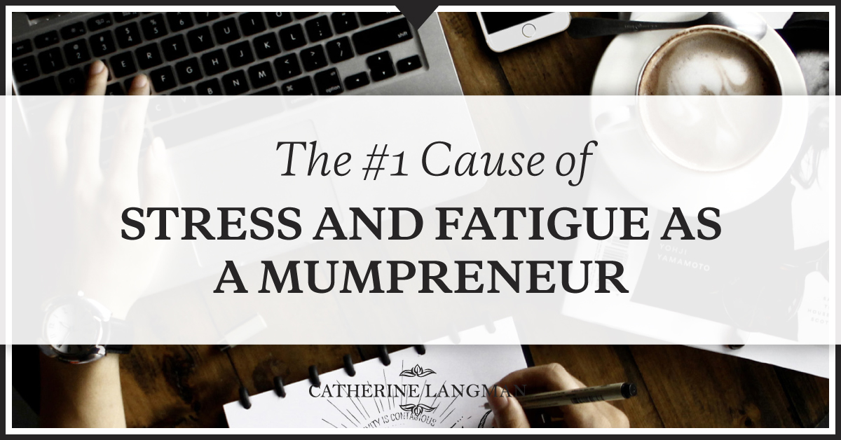 The #1 cause of stress and fatigue as a Mumpreneur