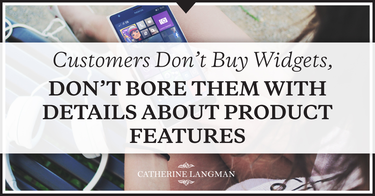 Customers Don't Buy Widgets So Don't Bore Them With Product Details