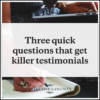 Three quick questions that get killer testimonials