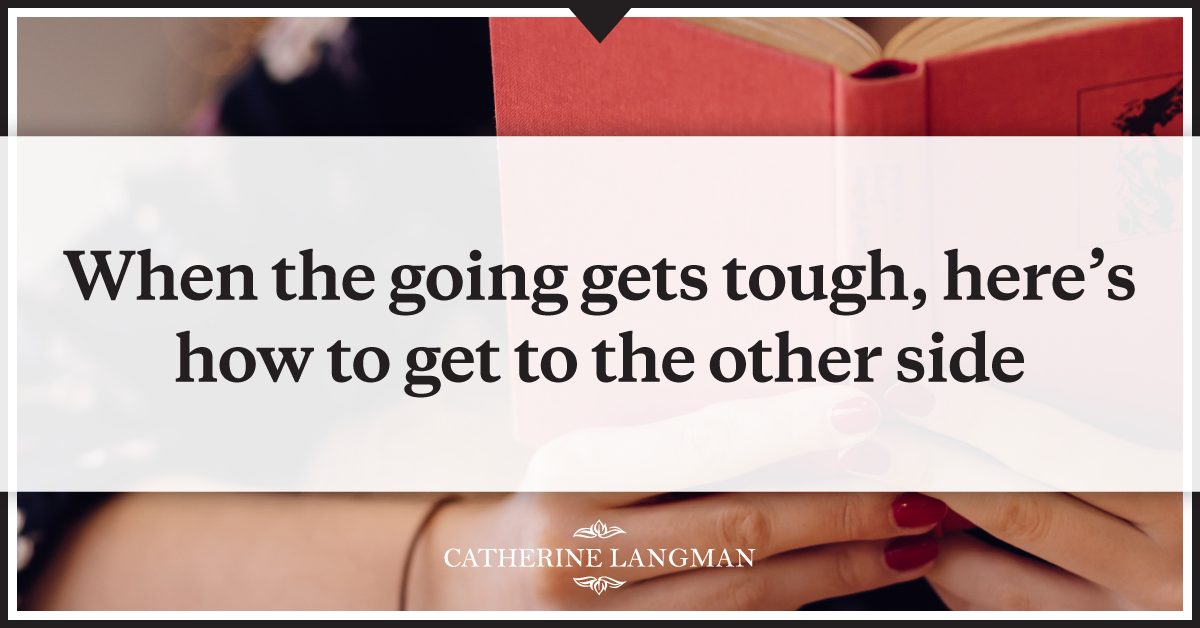 When the going gets tough, here's how to get to the other side