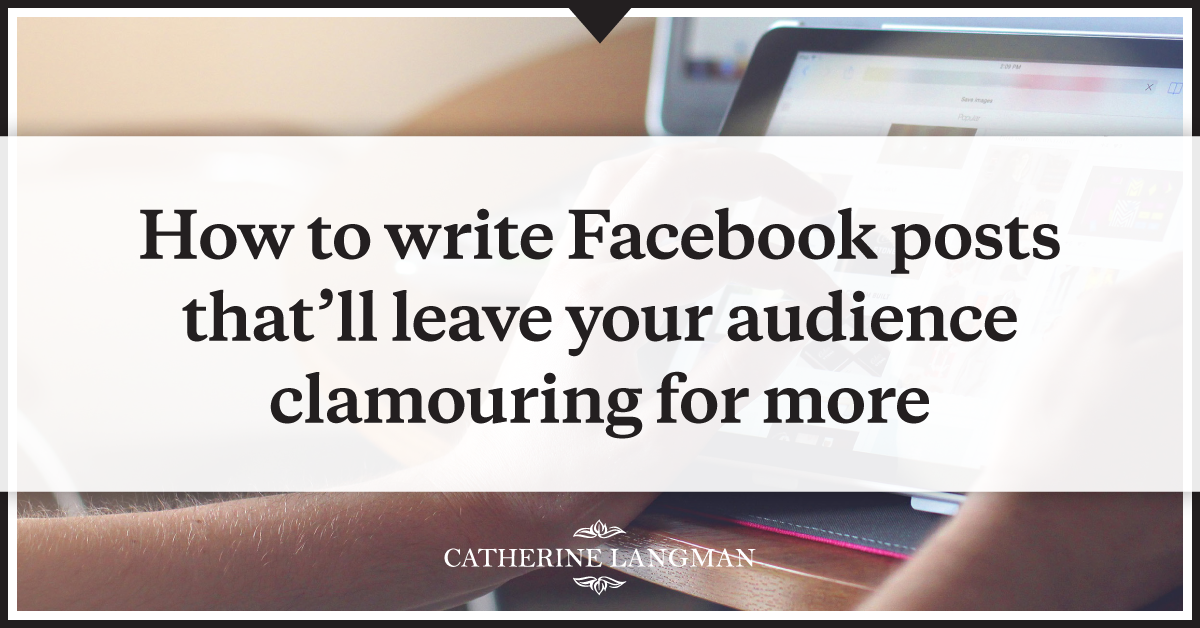 How to write Facebook posts that'll leave your audience clamouring for more