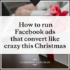 How to run Facebook ads that convert like crazy this Christmas