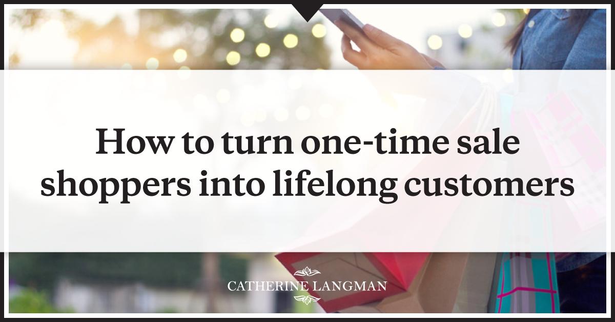 Ho to turn one time shoppers into lifelong customers