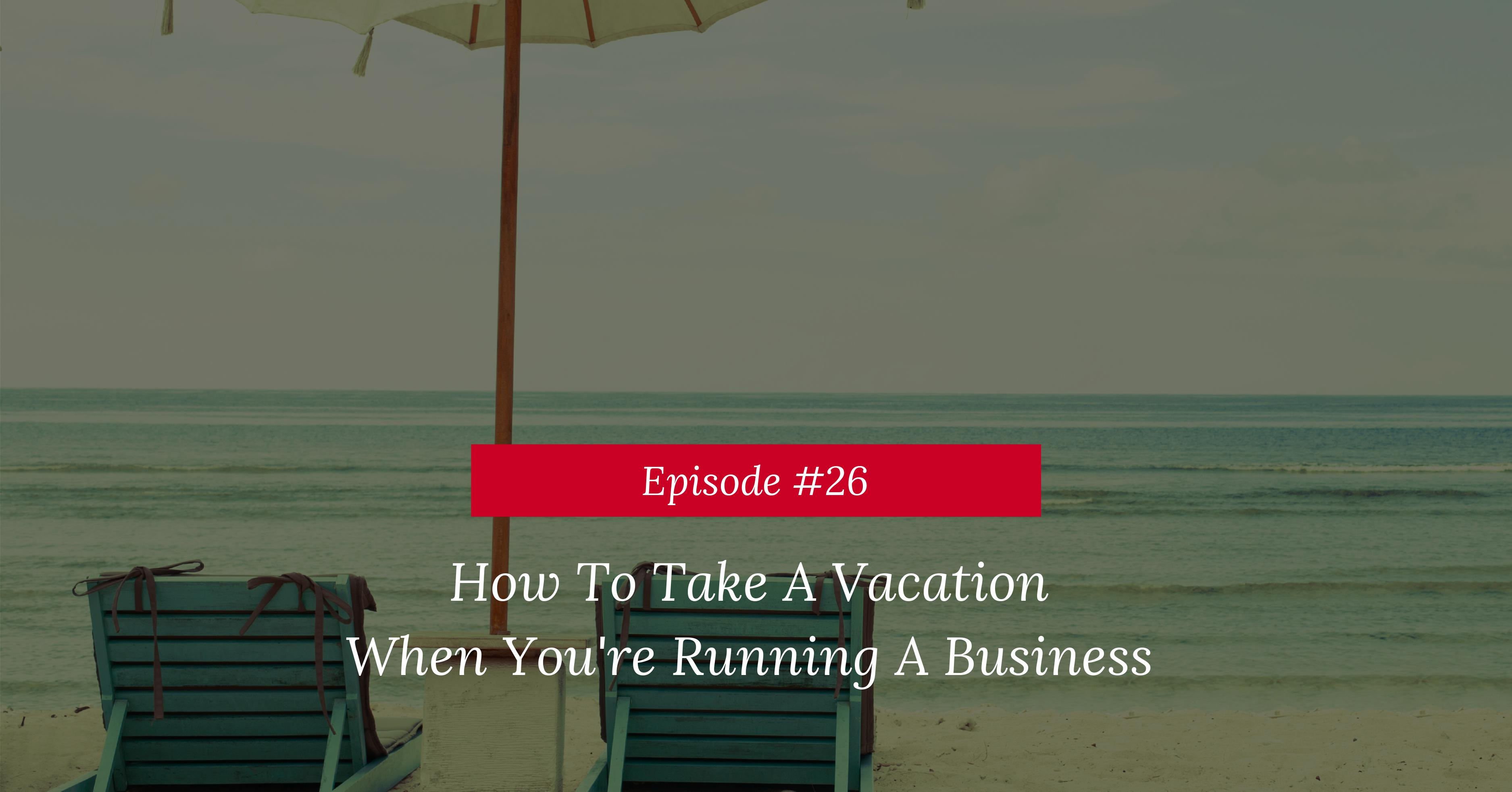 How to take a vacation when you're running a business